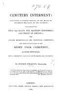 Cemetery Interment  containing a concise history of the modes of interment practised by the ancients  descriptions of P  re la Chaise  the Eastern cemeteries and those of America  the English metropolitan and provincial cemeteries  and more particularly of the Abney Park cemetery at Stoke Newington  etc
