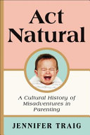 link to Act natural : a cultural history of misadventures in parenting in the TCC library catalog