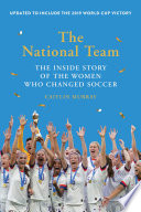 """""""The National Team (Updated and Expanded Edition): The Inside Story of the Women Who Changed Soccer"""" by Caitlin Murray"""