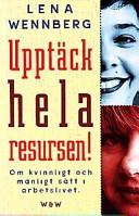 Upptäck hela resursen!: om kvinnligt och manligt sätt i arbetslivet; Lena Wennberg; 1997