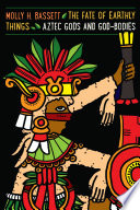 The Fate of Earthly Things  : Aztec Gods and God-Bodies