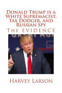 Donald Trump Is A White Supremacist Tax Dodger And Russian Spy Book PDF