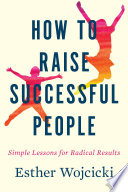 """How to Raise Successful People: Simple Lessons for Radical Results"" by Esther Wojcicki"