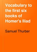 Vocabulary to the First Six Books of Homer s Iliad