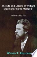 """The Life and Letters of William Sharp and """"Fiona Macleod"""". Volume 1: 1855-1894"""