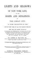 Lights and shadows of New York life; or, The sights and sensations of the great city ... Illustrated with numerous fine engravings of noted places, life and scenes in New York