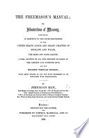The Freemason's Manual; Or, Illustrations of Masonry, Containing in Addition to the Rites Sanctioned by the United Grand Lodge and Grand Chapter of England and Wales, the Mark and Mark Master, a Full Account of All the Degrees Included in the Ancient and Accepted Rite, Etc