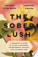 """The Sober Lush: A Hedonist's Guide to Living a Decadent, Adventurous, Soulful Life-Alcohol Free"" by Amanda Eyre Ward, Jardine Libaire"