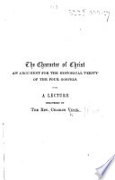 """The Character of Christ. An Argument for the Historical Verity of the Four Gospels. A Lecture. [An Extract from a Volume of """"Lectures Delivered Before the Young Men's Christian Association""""?]"""