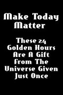 Make Today Matter... These 24 Golden Hours Are a Gift from the Universe Given Just Once: Lined Notebook Journal (6 X 9 and 120-Pages) for Recording Yo