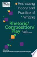 Rhetoric/Composition/Play through Video Games  : Reshaping Theory and Practice of Writing