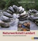Naturwerkstatt Landart: Ideen für kleine und große Naturkünstler