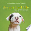 The Pit Bull Life  A Dog Lover s Companion