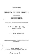 An elementary speaking French grammar  without rules  exemplified  or A new  easy and certain plan for speaking French fluently  in three months