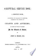 Scriptural service book  consisting of passages of Scripture  arranged for singing in chants  and anthems  by J R  Beard Book