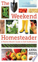 """The Weekend Homesteader: A Twelve-Month Guide to Self-Sufficiency"" by Anna Hess"