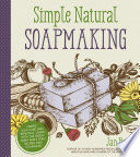 """""""Simple & Natural Soapmaking: Create 100% Pure and Beautiful Soaps with The Nerdy Farm Wife's Easy Recipes and Techniques"""" by Jan Berry"""