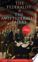 The Federalist   The Anti Federalist Papers  Complete Collection