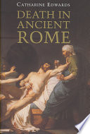 """""""Death in Ancient Rome"""" by Catharine Edwards, Reader in Classics and Ancient History Catharine Edwards"""