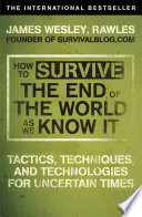 How to Survive The End Of The World As We Know It  : Tactics, Techniques And Technologies For Uncertain Times