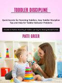 Toddler Discipline  Quick Secrets for Parenting Toddlers  Easy Toddler Discipline Tips and Help for Toddler Behavior Problems  A Guide to Positive Parenting   Toddler Learning for Raising Wonderful Kids
