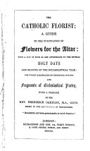 The Catholic Florist  a Guide to the Cultivation of Flowers for the Altar     Illustrated by Historical Notices and Fragments of Ecclesiastical Poetry   By William H  J  Weale   With a Preface by the Rev  Frederick Oakeley