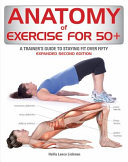 link to Anatomy of exercise for 50+ : a trainer's guide to staying fit over fifty in the TCC library catalog