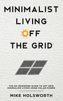 Minimalist Living Off the Grid: The No Nonsense Guide to Off Grid Minimalism Living Using Solar Power