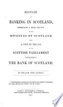 History Of Banking In Scotland Embracing A Brief Review Of The Revenues Of Scotland With A Copy Of The Act Of The Scottish Parliament Establishing The Bank Of Scotland