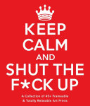 Keep Calm and Shut the F ck Up