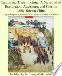 Camps and Trails in China  A Narrative of Exploration  Adventure  and Sport in Little Known China