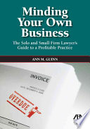 Minding Your Own Business  : The Solo and Small Firm Lawyer's Guide to a Profitable Practice