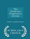 The Children s Progressive Lyceum   Scholar s Choice Edition