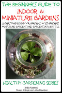 The Beginner's Guide to Indoor and Miniature Gardens