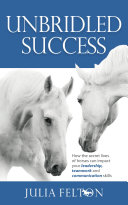 Unbridled Success   How the Secret Lives of Horses Can Impact Your Leadership  Teamwork and Communication Skills