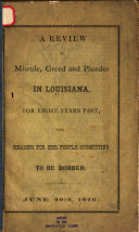 A Review of Misrule  Greed and Plunder in Louisiana  for Eight Years Past  with Reasons for Her People Submitting to be Robbed