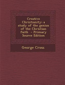 Creative Christianity A Study Of The Genius Of The Christian Faith Primary Source Edition