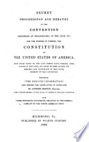 Secret Proceedings And Debates Of The Convention Assembled At Philadelphia In The Year 1787 For The Purpose Of Forming The Constitution Of The United States Of America From The Notes Taken By The Late Robert Yates And Copied By John Lansing Including The Genuine Information Laid Before The Legislature Of Maryland By Luther Martin Also Other Historical Documents Relative To The Federal Compact Of The North American Union
