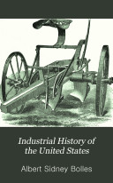 Industrial History of the United States  from the Earliest Settlements to the Present Time