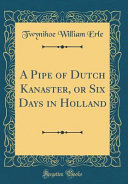 A Pipe Of Dutch Kanaster Or Six Days In Holland Classic Reprint