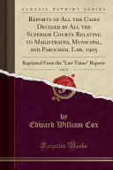 Reports of All the Cases Decided by All the Superior Courts Relating to Magistrates  Municipal  and Parochial Law  1905  Vol  21