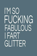 I m So Fucking Fabulous I Fart Glitter  6x9 Ruled 120 Pages Funny Notebook Joke Humor Journal  Perfect Gag Gift for Coworker  for Adults  the Office D