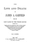 The Life and Death of James A  Garfield from the Tow Path to the White House
