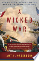 A Wicked War  : Polk, Clay, Lincoln, and the 1846 U.S. Invasion of Mexico