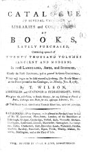 A catalogue of several valuable libraries and collections of books  lately purchased  containing upwards of twenty thousand volumes  ancient and modern  in most languages  arts  and sciences     to be sold     on Monday  Jan  8  1787  by T  Wilson  bookseller and stationer in     York  etc
