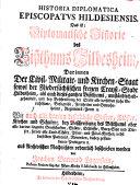 Historia diplomatica episcopatus Hildesiensis  das ist  Diplomatische Historie des Bissthums Hildesheim