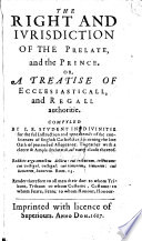The Right and Iurisdiction of the Prelate and the Prince     Compyled by I E  Student in Diuinitie  i e  Matthew Kellison  for the Full Instruction     of the Consciences of English Catholikes  C  cerning the Late Oath of Pretended Allegeance  Etc