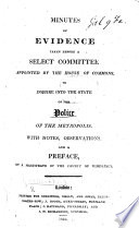 Minutes of Evidence Taken Before a Select Committee Appointed by the House of Commons, to Inquire Into the State of the Police of the Metropolis