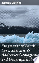 Fragments Of Earth Lore Sketches Addresses Geological And Geographical
