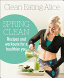 Clean Eating Alice Spring Clean: Recipes and Workouts for a Healthier You